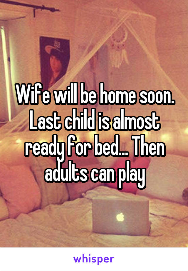 Wife will be home soon. Last child is almost ready for bed... Then adults can play