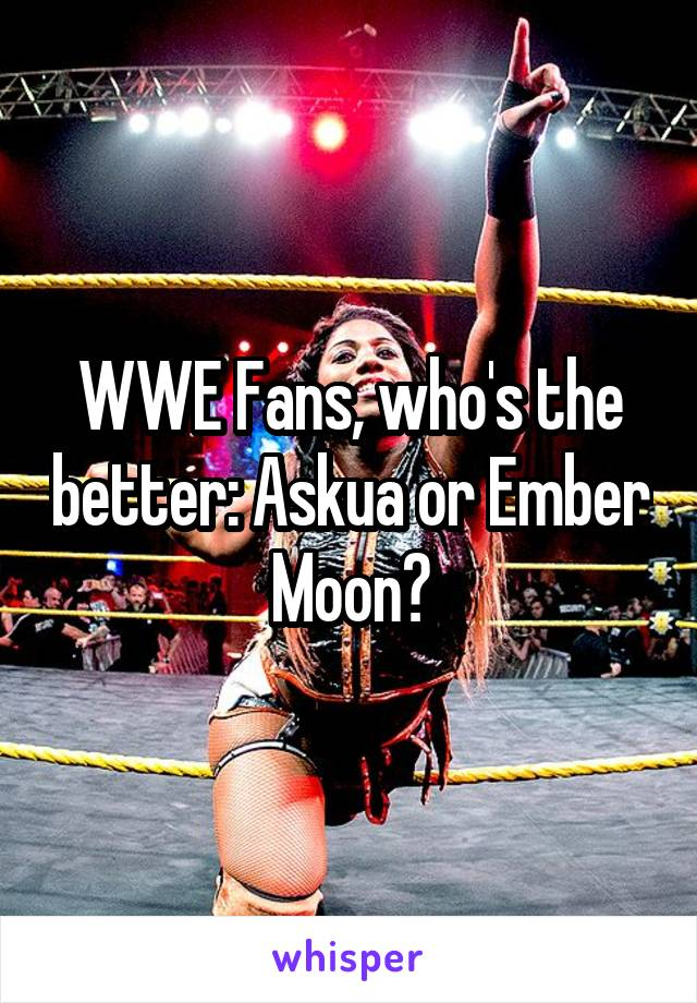WWE Fans, who's the better: Askua or Ember Moon?