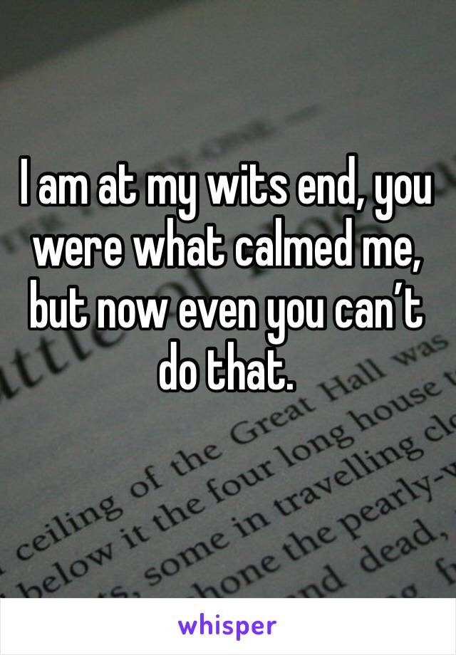 I am at my wits end, you were what calmed me, but now even you can't do that.