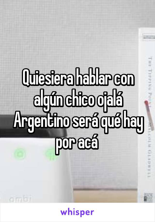 Quiesiera hablar con algún chico ojalá Argentino será qué hay por acá