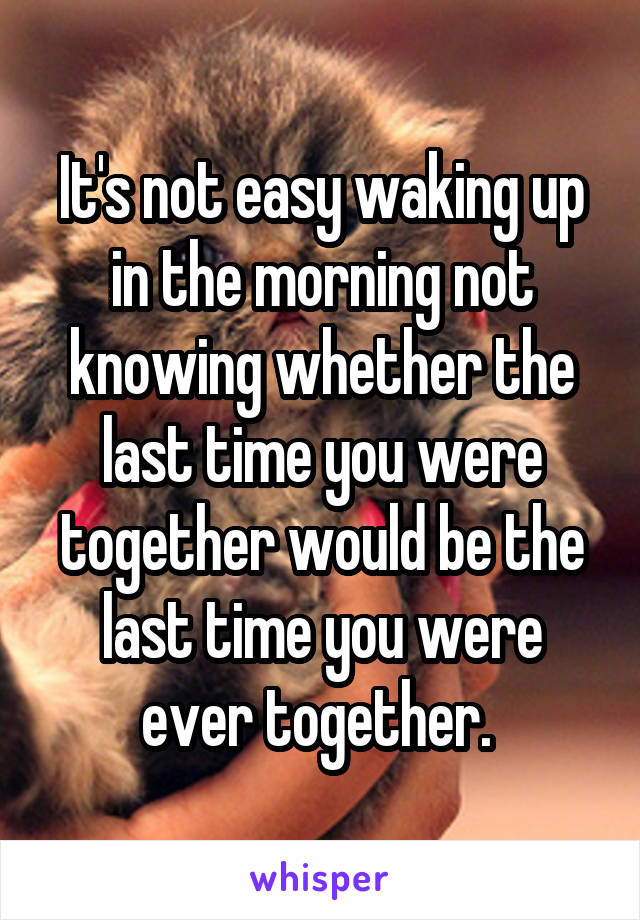 It's not easy waking up in the morning not knowing whether the last time you were together would be the last time you were ever together.