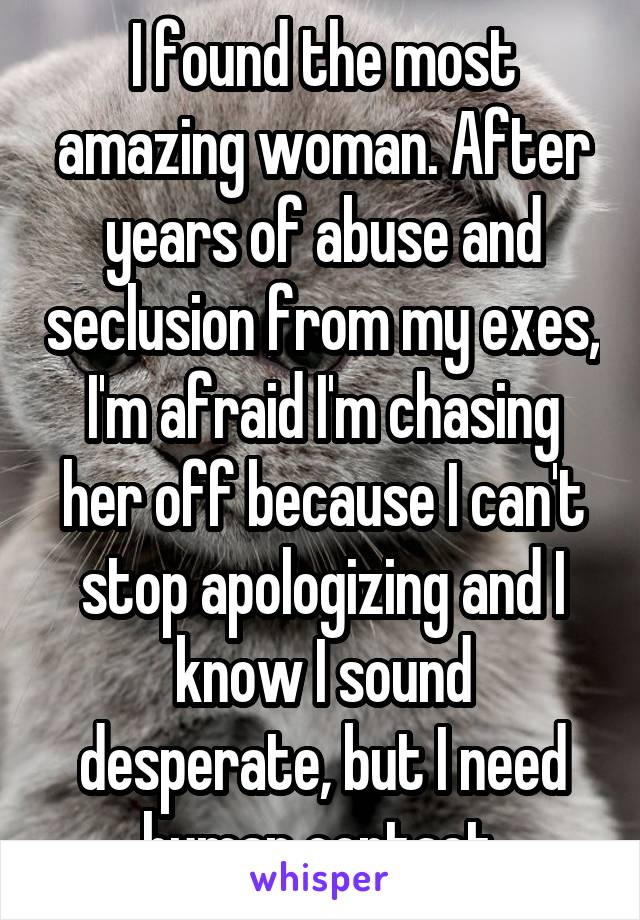 I found the most amazing woman. After years of abuse and seclusion from my exes, I'm afraid I'm chasing her off because I can't stop apologizing and I know I sound desperate, but I need human contact.