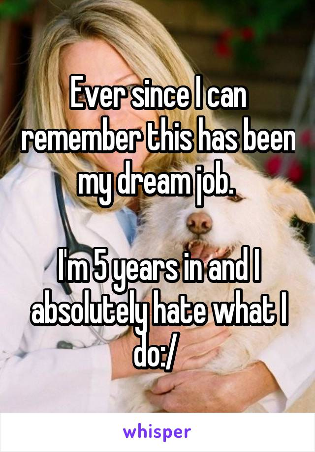 Ever since I can remember this has been my dream job.   I'm 5 years in and I absolutely hate what I do:/