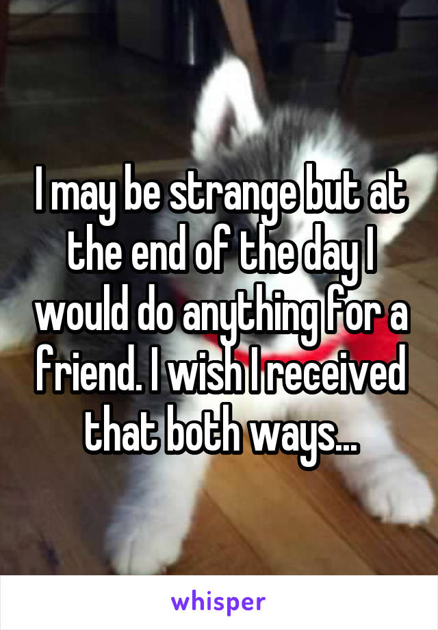 I may be strange but at the end of the day I would do anything for a friend. I wish I received that both ways...