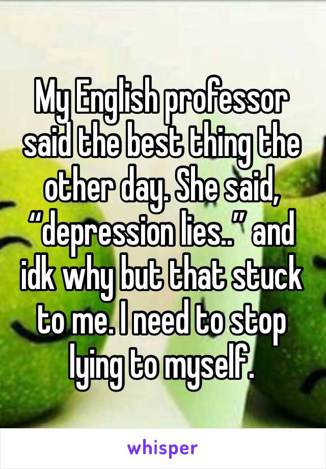 """My English professor said the best thing the other day. She said, """"depression lies.."""" and idk why but that stuck to me. I need to stop lying to myself."""