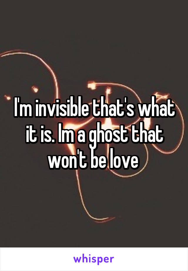 I'm invisible that's what it is. Im a ghost that won't be love