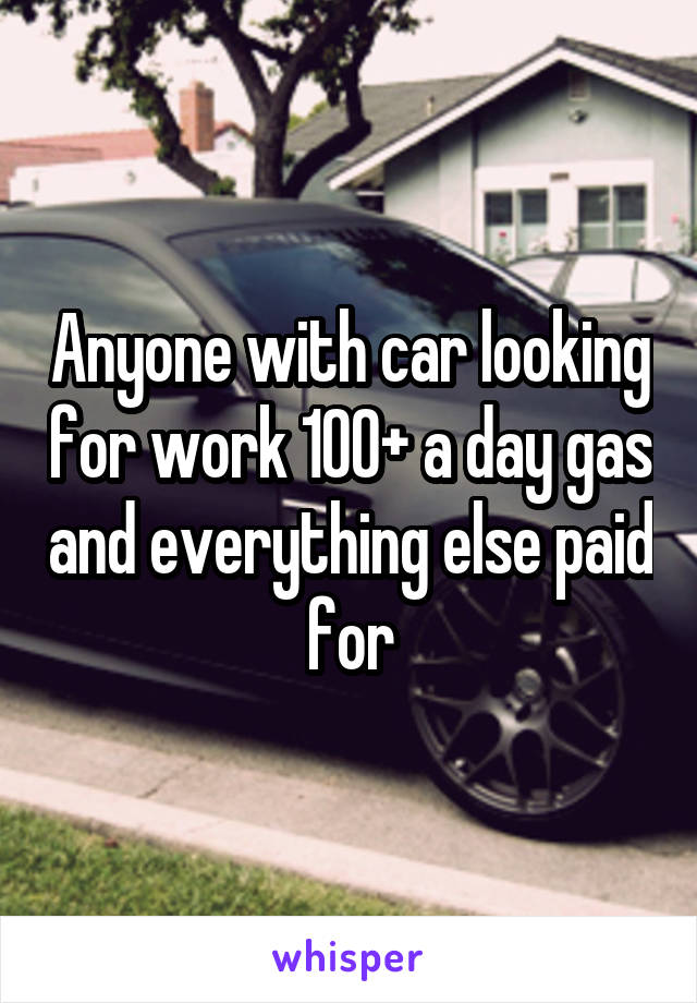Anyone with car looking for work 100+ a day gas and everything else paid for