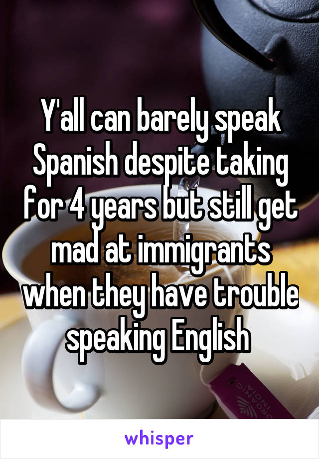 Y'all can barely speak Spanish despite taking for 4 years but still get mad at immigrants when they have trouble speaking English
