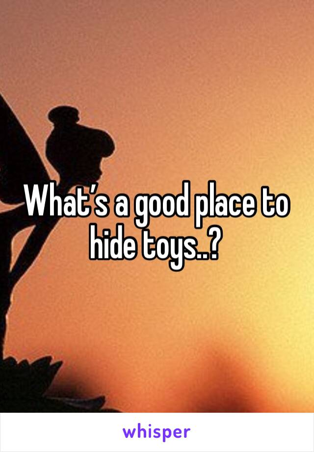 What's a good place to hide toys..?