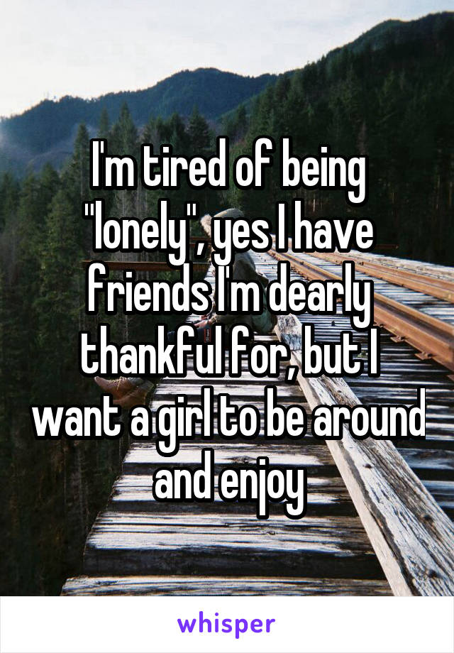 """I'm tired of being """"lonely"""", yes I have friends I'm dearly thankful for, but I want a girl to be around and enjoy"""