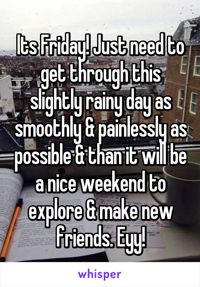 Its Friday! Just need to get through this slightly rainy day as smoothly & painlessly as possible & than it will be a nice weekend to explore & make new friends. Eyy!