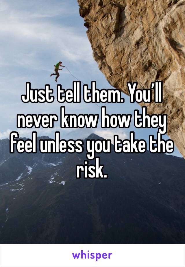 Just tell them. You'll never know how they feel unless you take the risk.