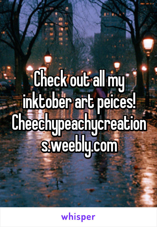 Check out all my inktober art peices! Cheechypeachycreations.weebly.com