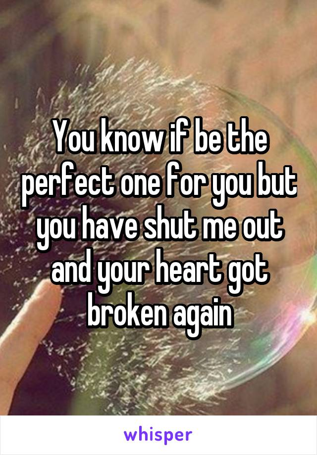 You know if be the perfect one for you but you have shut me out and your heart got broken again