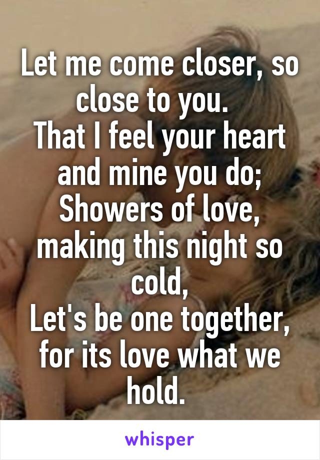 Let me come closer, so close to you.   That I feel your heart and mine you do; Showers of love, making this night so cold, Let's be one together, for its love what we hold.