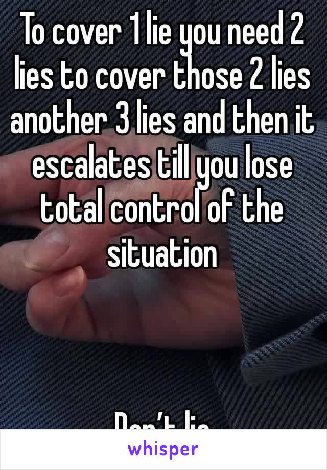 To cover 1 lie you need 2 lies to cover those 2 lies another 3 lies and then it escalates till you lose total control of the situation     Don't lie