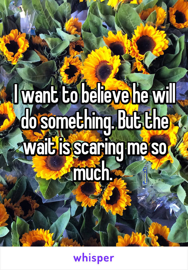 I want to believe he will do something. But the wait is scaring me so much.