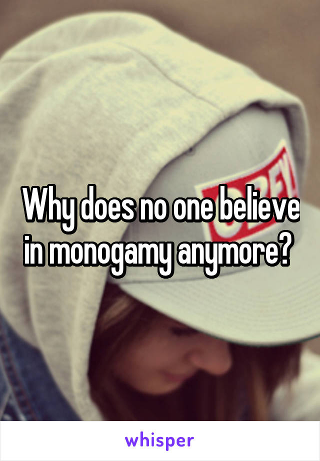 Why does no one believe in monogamy anymore?