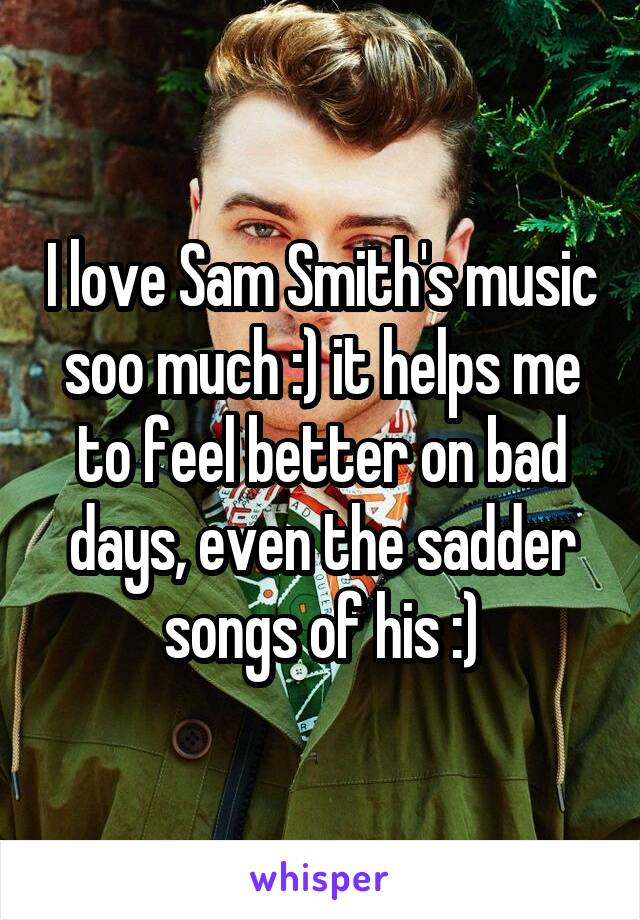 I love Sam Smith's music soo much :) it helps me to feel better on bad days, even the sadder songs of his :)