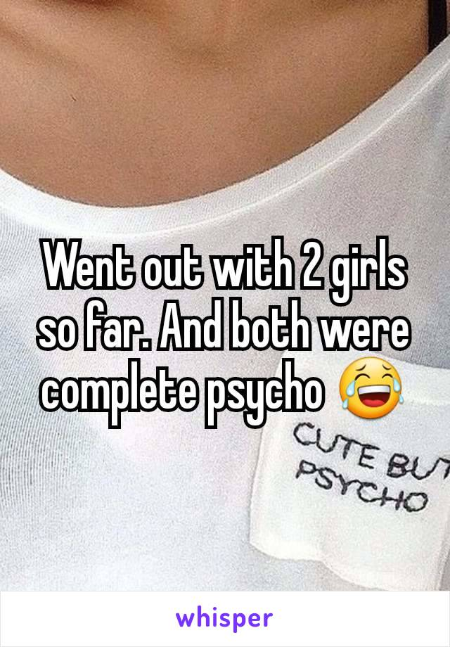 Went out with 2 girls so far. And both were complete psycho 😂