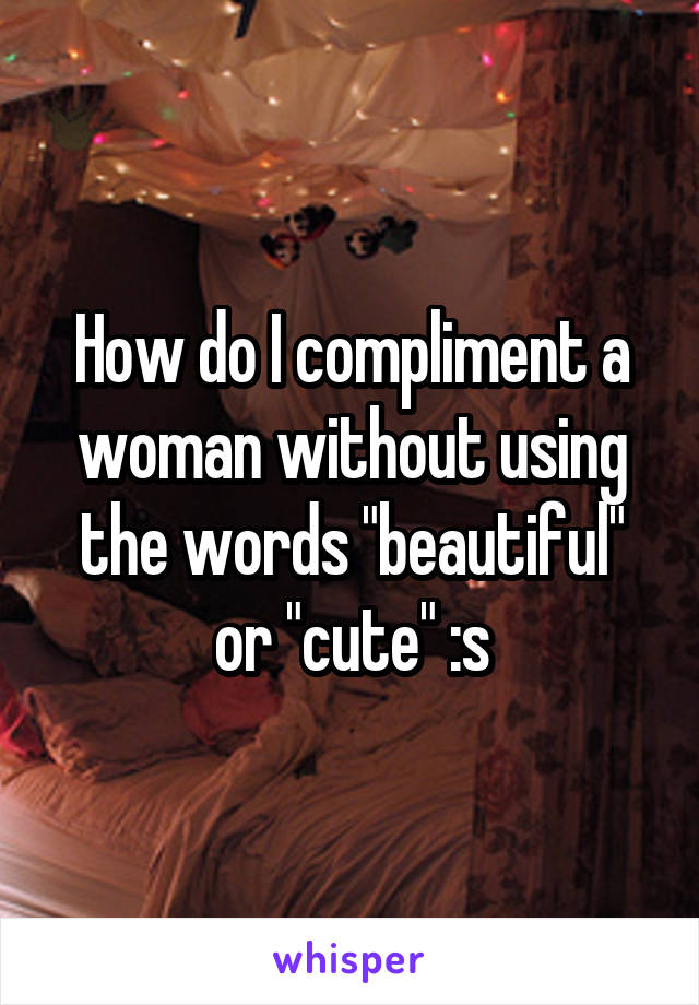 "How do I compliment a woman without using the words ""beautiful"" or ""cute"" :s"