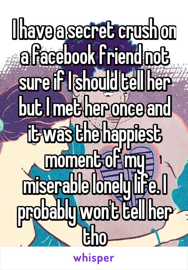 I have a secret crush on a facebook friend not sure if I should tell her but I met her once and it was the happiest moment of my miserable lonely life. I probably won't tell her tho