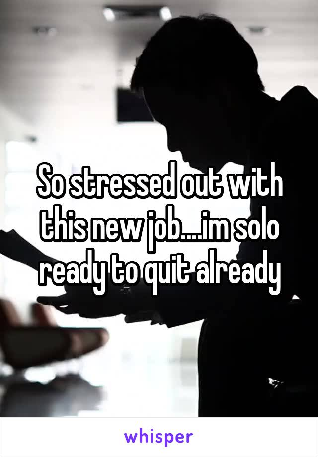 So stressed out with this new job....im solo ready to quit already