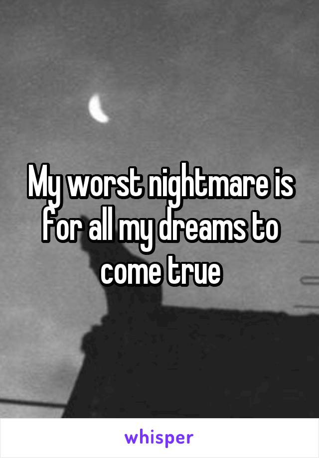 My worst nightmare is for all my dreams to come true