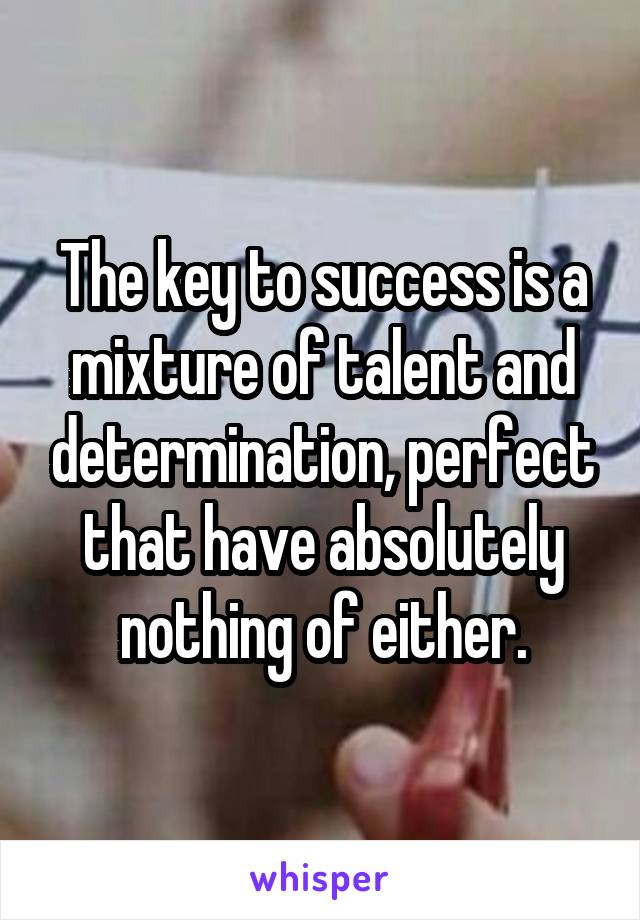 The key to success is a mixture of talent and determination, perfect that have absolutely nothing of either.