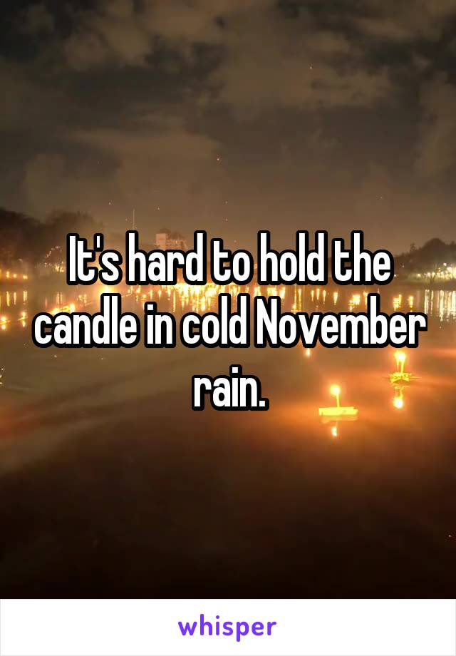 It's hard to hold the candle in cold November rain.