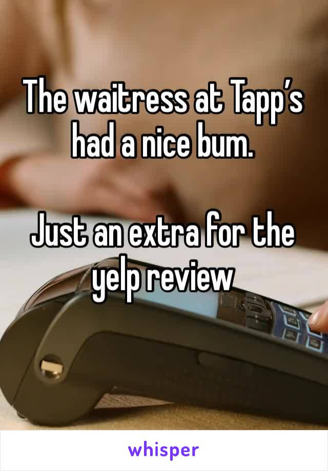 The waitress at Tapp's had a nice bum.   Just an extra for the yelp review