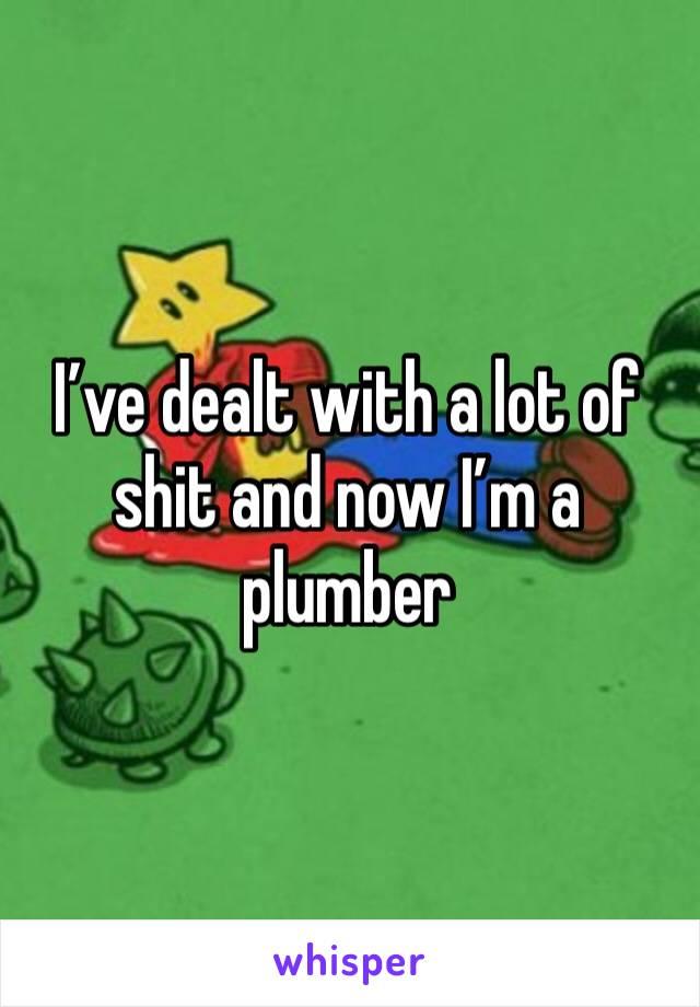 I've dealt with a lot of shit and now I'm a plumber