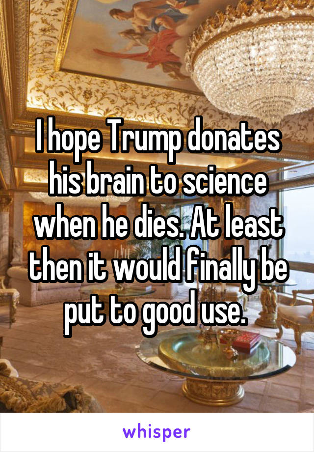 I hope Trump donates his brain to science when he dies. At least then it would finally be put to good use.