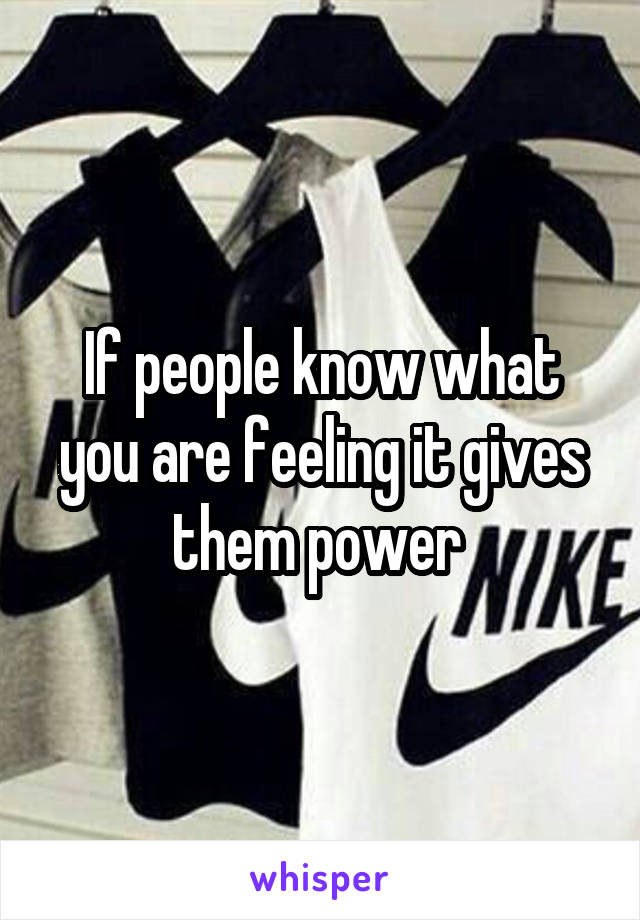 If people know what you are feeling it gives them power