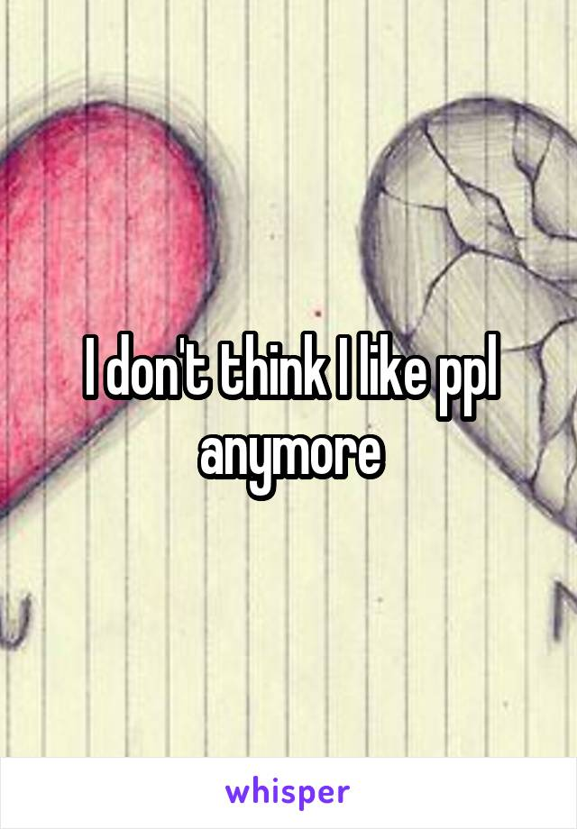 I don't think I like ppl anymore