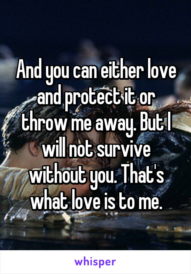 And you can either love and protect it or throw me away. But I will not survive without you. That's what love is to me.
