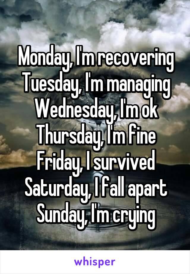 Monday, I'm recovering Tuesday, I'm managing Wednesday, I'm ok Thursday, I'm fine Friday, I survived Saturday, I fall apart Sunday, I'm crying