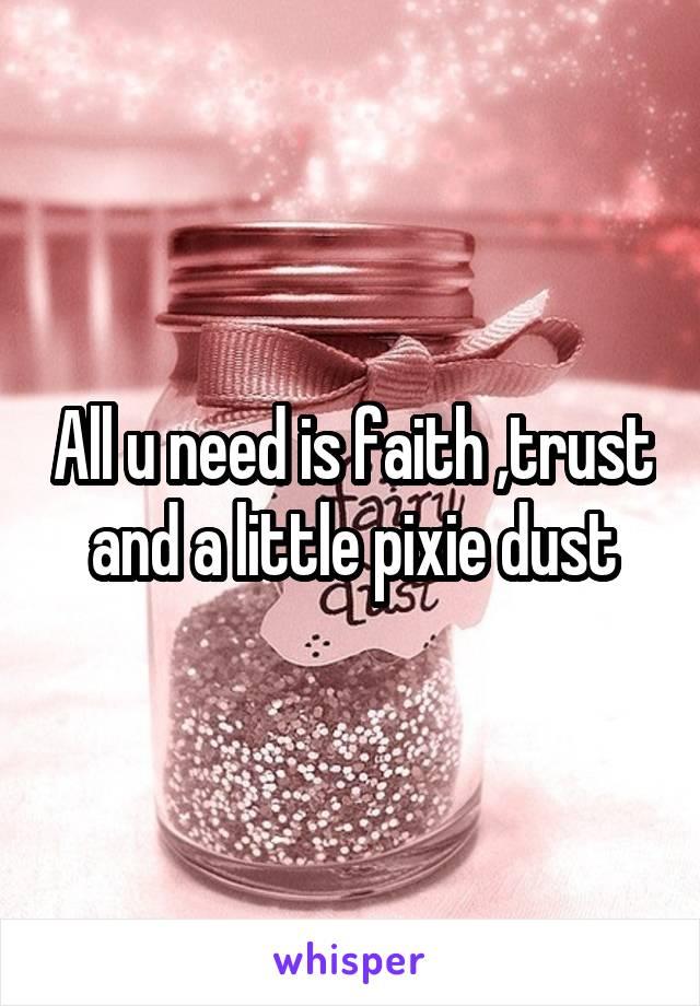 All u need is faith ,trust and a little pixie dust
