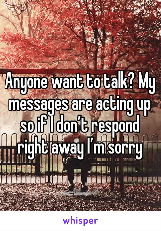 Anyone want to talk? My messages are acting up so if I don't respond right away I'm sorry