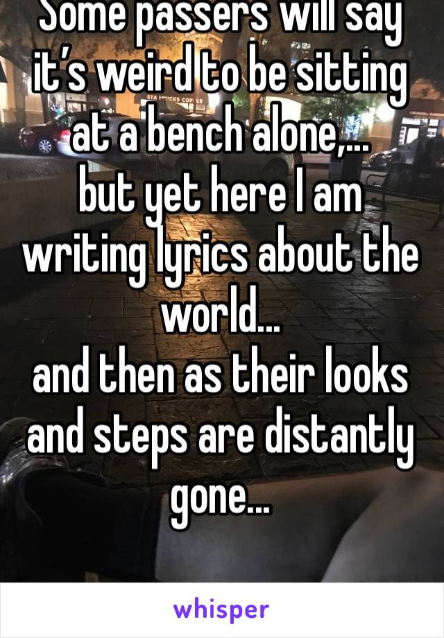 Some passers will say it's weird to be sitting at a bench alone,... but yet here I am writing lyrics about the world... and then as their looks and steps are distantly gone...