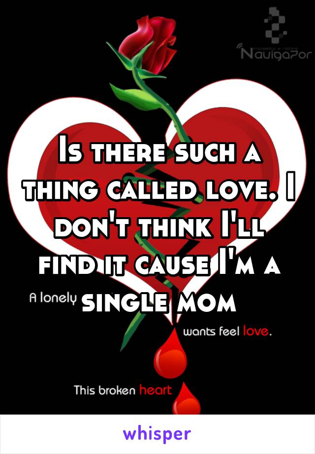 Is there such a thing called love. I don't think I'll find it cause I'm a single mom