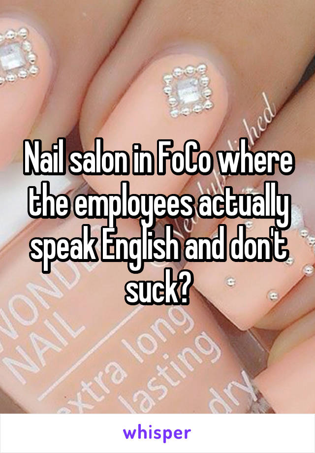 Nail salon in FoCo where the employees actually speak English and don't suck?