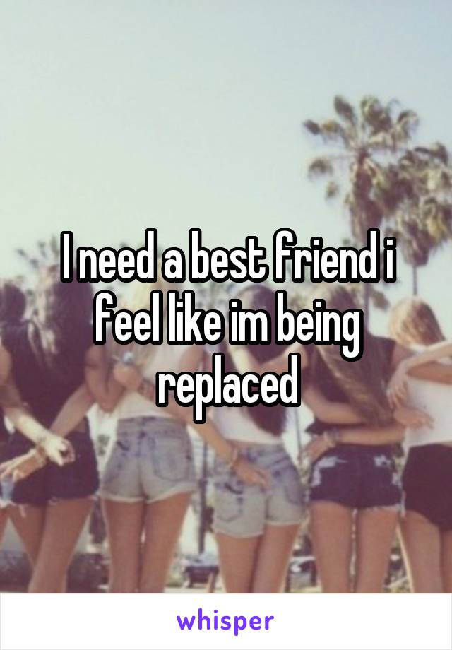I need a best friend i feel like im being replaced