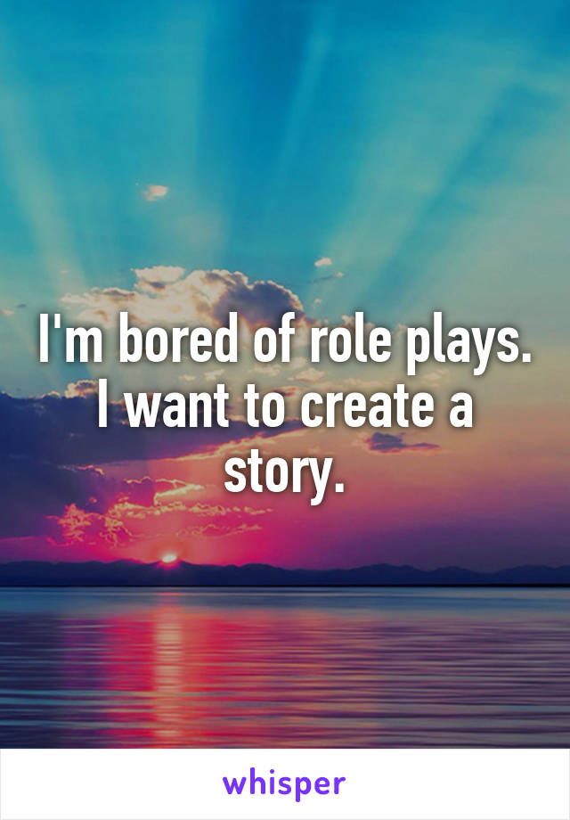 I'm bored of role plays. I want to create a story.