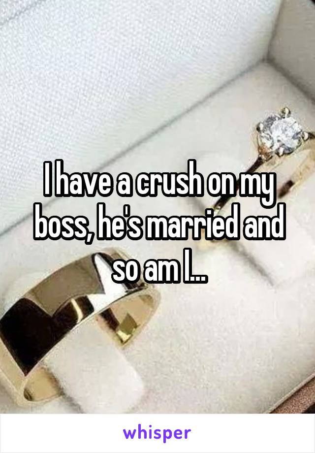 I have a crush on my boss, he's married and so am I...