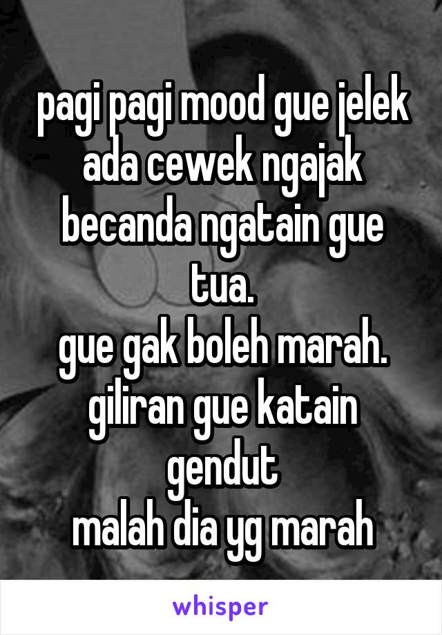 pagi pagi mood gue jelek ada cewek ngajak becanda ngatain gue tua. gue gak boleh marah. giliran gue katain gendut malah dia yg marah