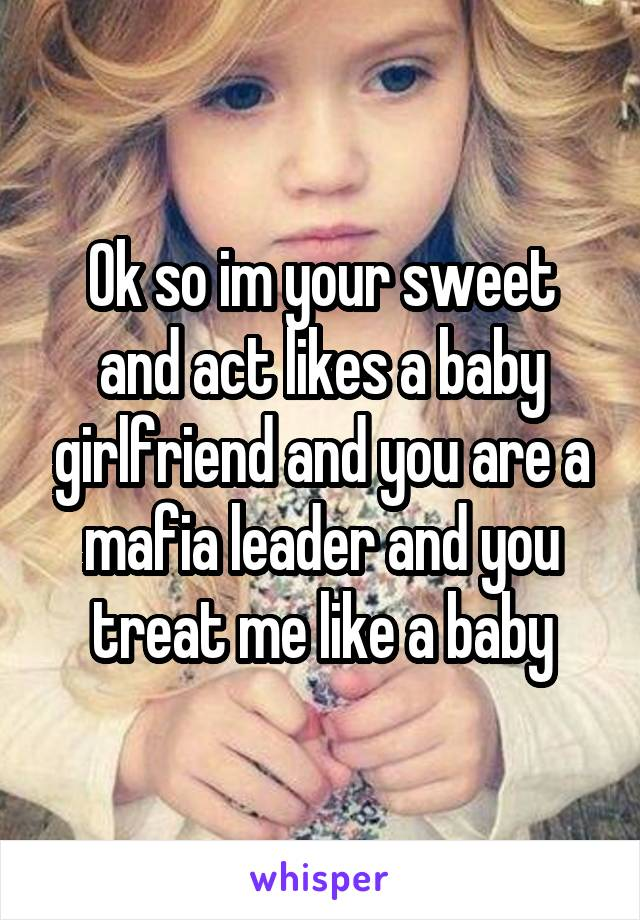 Ok so im your sweet and act likes a baby girlfriend and you are a mafia leader and you treat me like a baby