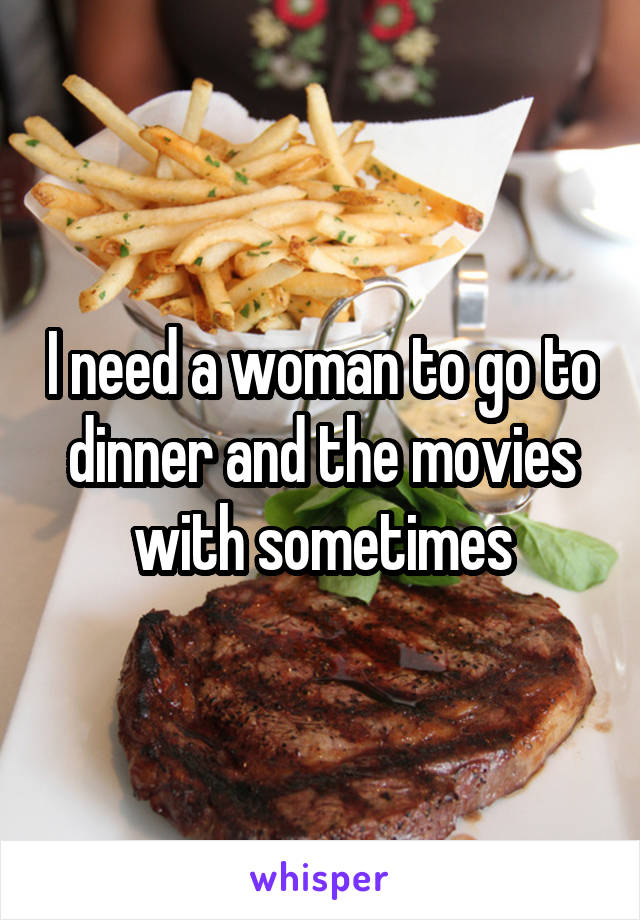 I need a woman to go to dinner and the movies with sometimes