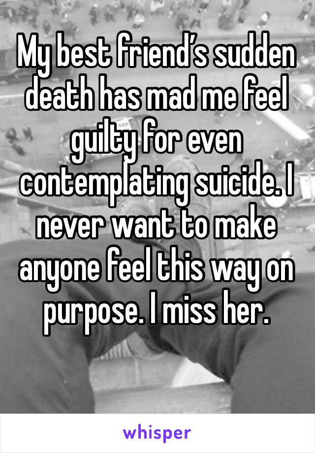 My best friend's sudden death has mad me feel guilty for even contemplating suicide. I never want to make anyone feel this way on purpose. I miss her.