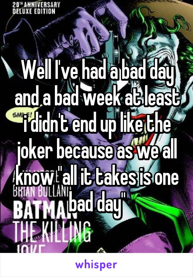 """Well I've had a bad day and a bad week at least i didn't end up like the joker because as we all know """"all it takes is one bad day"""""""